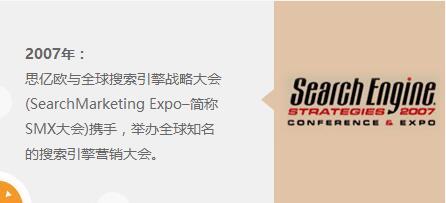 2007年:思亿欧与全球搜索引擎战略大会(SearchMarketing Expo–简称SMX大会)携手,举办全球知名的搜索引擎营销大会。